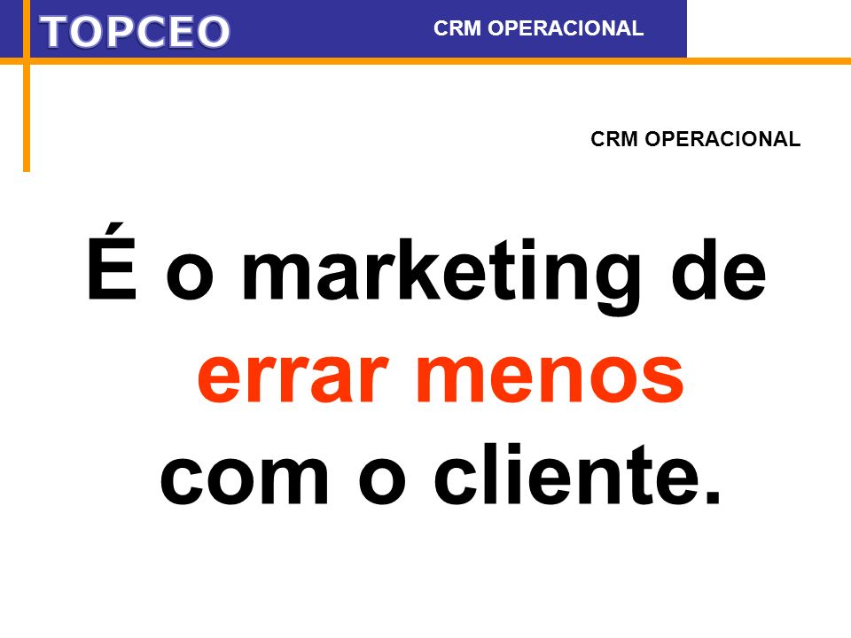É o marketing de errar menos com o cliente.