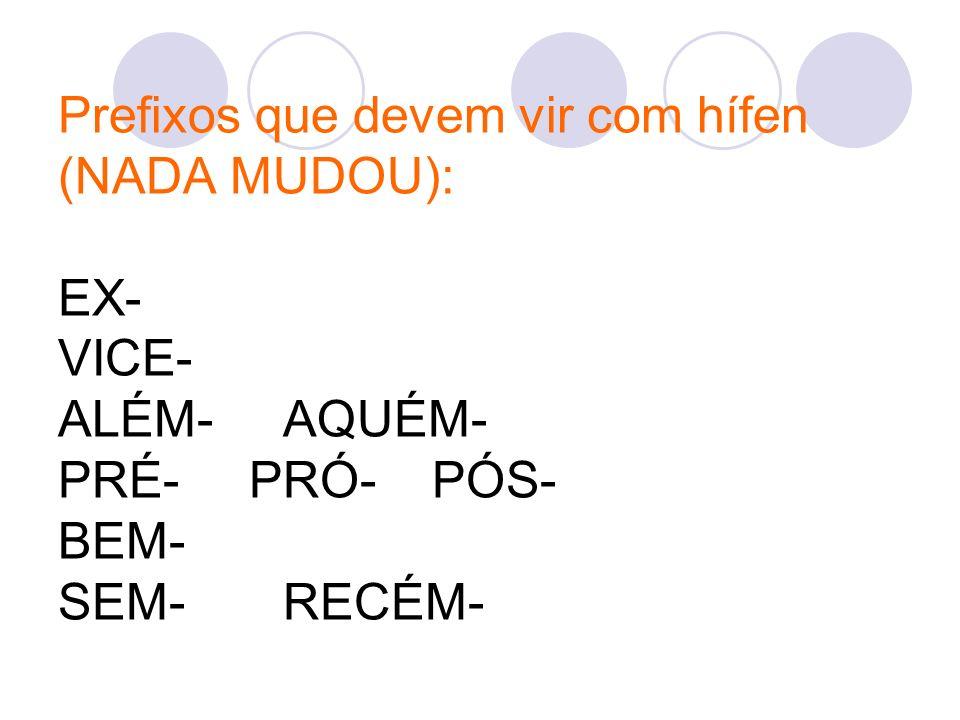 Prefixos que devem vir com hífen (NADA MUDOU): EX- VICE- ALÉM- AQUÉM- PRÉ- PRÓ- PÓS- BEM- SEM- RECÉM-