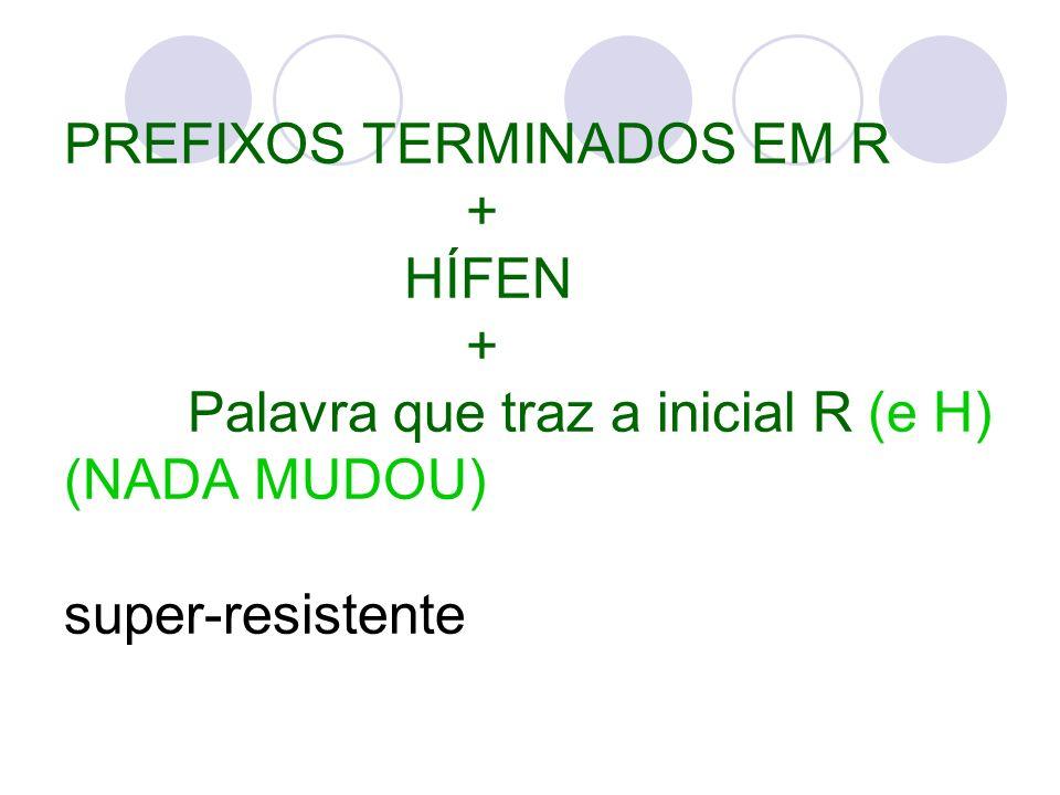 PREFIXOS TERMINADOS EM R + HÍFEN + Palavra que traz a inicial R (e H) (NADA MUDOU) super-resistente