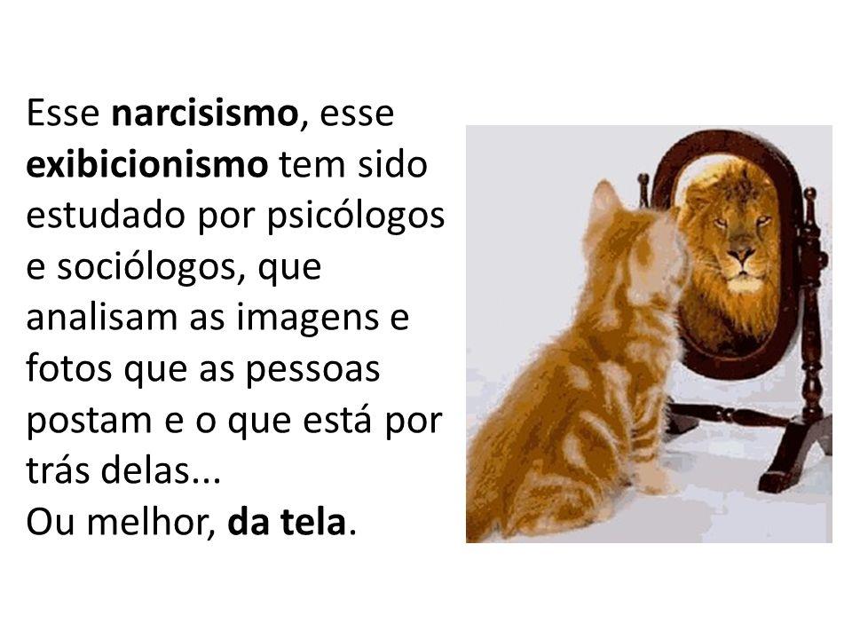 Esse narcisismo, esse exibicionismo tem sido estudado por psicólogos e sociólogos, que analisam as imagens e fotos que as pessoas postam e o que está por trás delas...