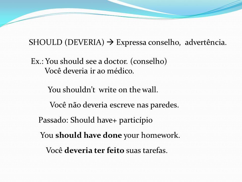 SHOULD (DEVERIA)  Expressa conselho, advertência.