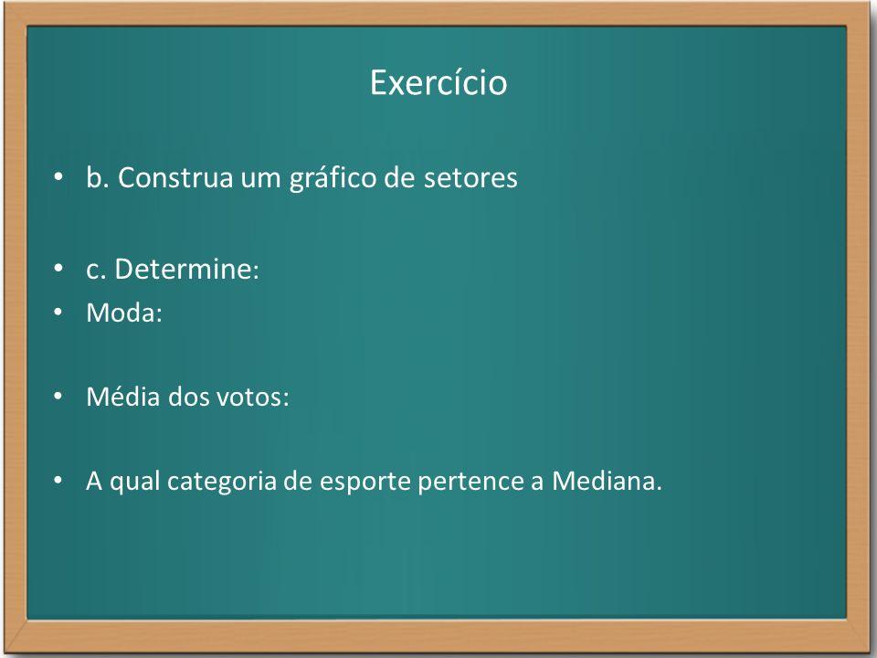 Exercício b. Construa um gráfico de setores c. Determine: Moda: