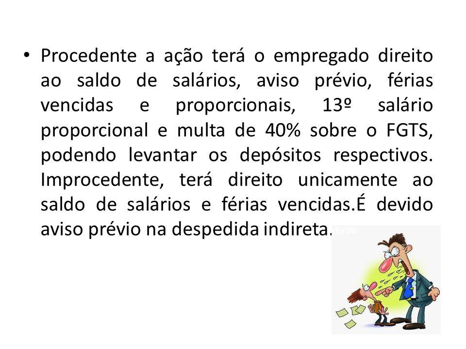 Procedente a ação terá o empregado direito ao saldo de salários, aviso prévio, férias vencidas e proporcionais, 13º salário proporcional e multa de 40% sobre o FGTS, podendo levantar os depósitos respectivos.