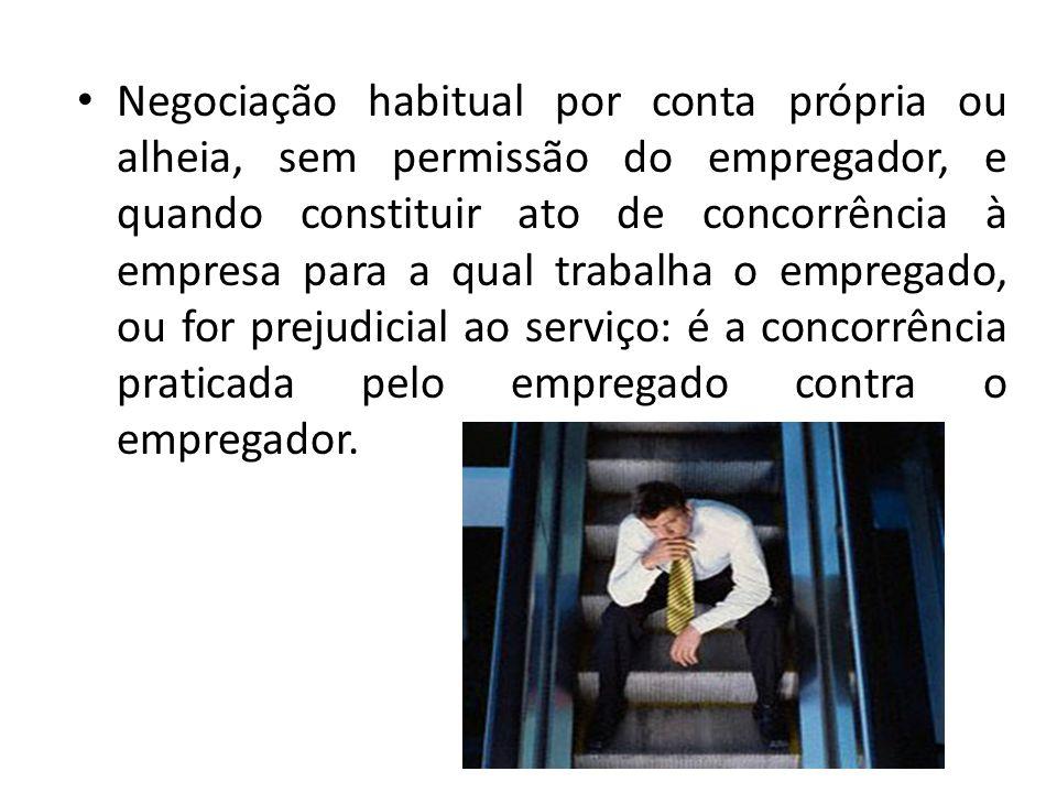 Negociação habitual por conta própria ou alheia, sem permissão do empregador, e quando constituir ato de concorrência à empresa para a qual trabalha o empregado, ou for prejudicial ao serviço: é a concorrência praticada pelo empregado contra o empregador.