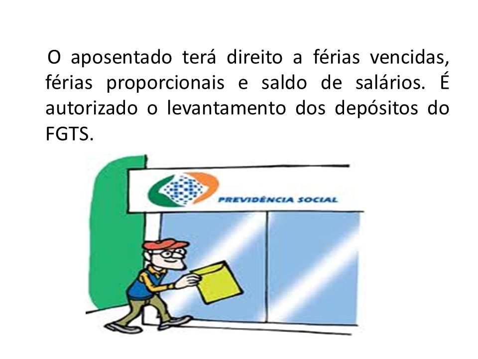 O aposentado terá direito a férias vencidas, férias proporcionais e saldo de salários. É autorizado o levantamento dos depósitos do FGTS.
