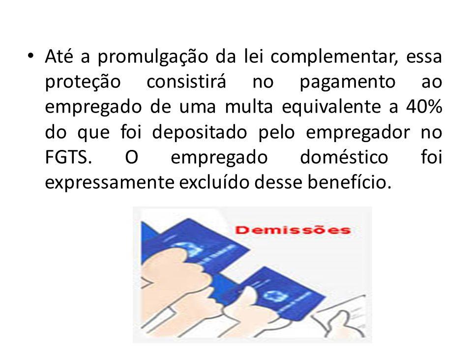 Até a promulgação da lei complementar, essa proteção consistirá no pagamento ao empregado de uma multa equivalente a 40% do que foi depositado pelo empregador no FGTS.