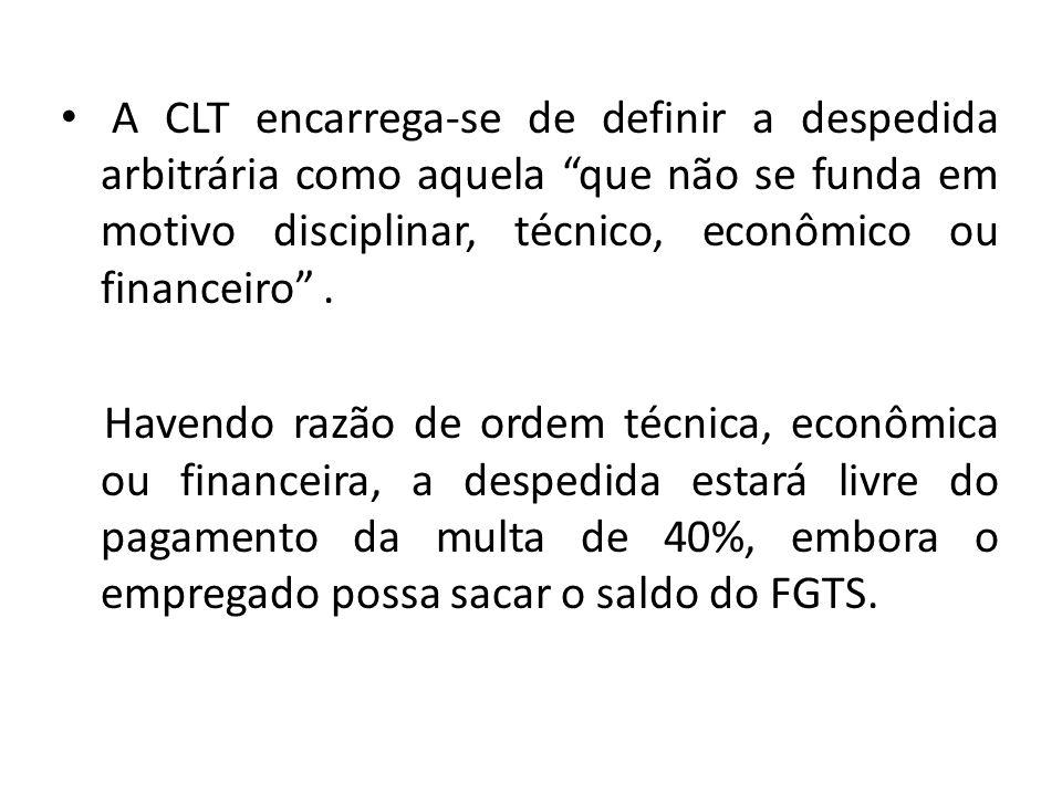 A CLT encarrega-se de definir a despedida arbitrária como aquela que não se funda em motivo disciplinar, técnico, econômico ou financeiro .