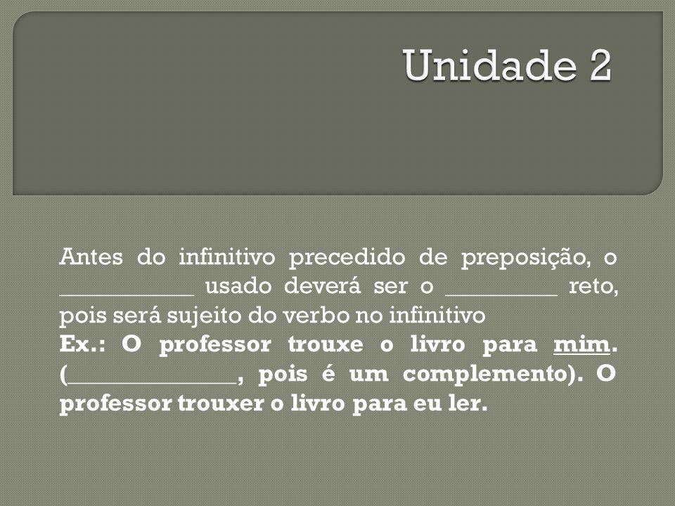 Unidade 2 Antes do infinitivo precedido de preposição, o ____________ usado deverá ser o __________ reto, pois será sujeito do verbo no infinitivo.