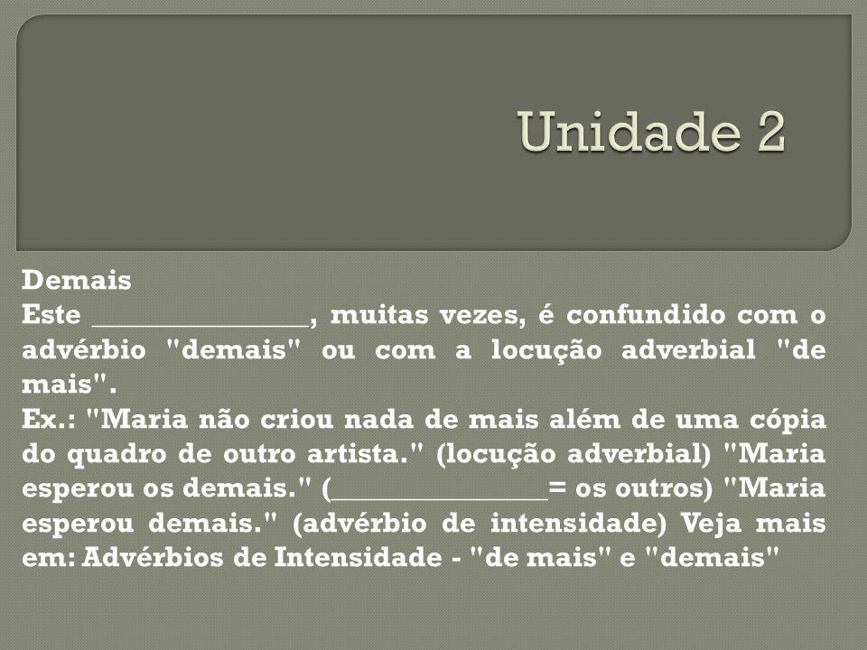 Unidade 2 Demais. Este _______________, muitas vezes, é confundido com o advérbio demais ou com a locução adverbial de mais .