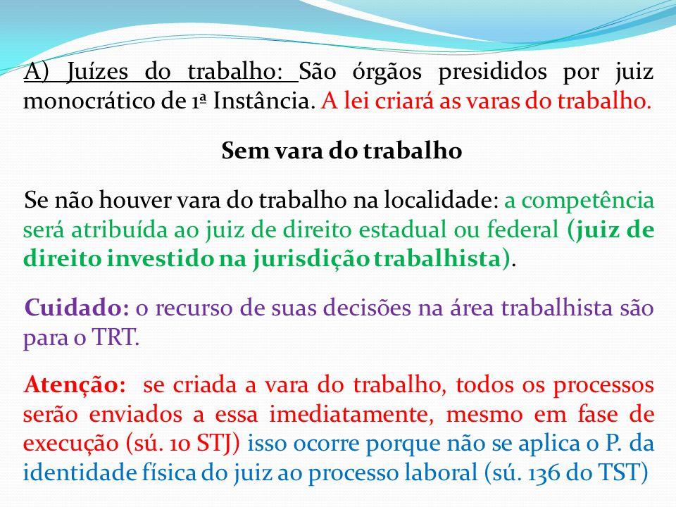 A) Juízes do trabalho: São órgãos presididos por juiz monocrático de 1ª Instância.