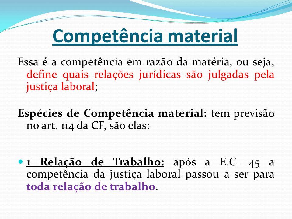Competência material Essa é a competência em razão da matéria, ou seja, define quais relações jurídicas são julgadas pela justiça laboral;