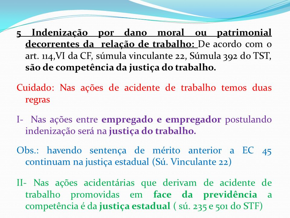5 Indenização por dano moral ou patrimonial decorrentes da relação de trabalho: De acordo com o art. 114,VI da CF, súmula vinculante 22, Súmula 392 do TST, são de competência da justiça do trabalho.