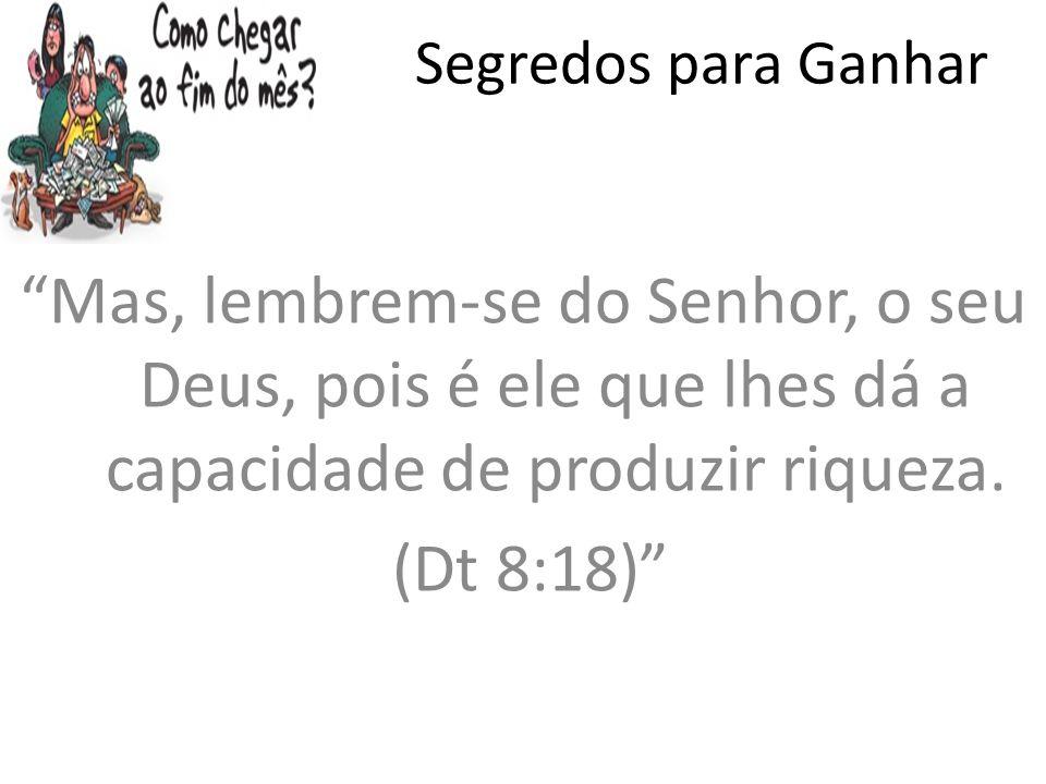 Segredos para Ganhar Mas, lembrem-se do Senhor, o seu Deus, pois é ele que lhes dá a capacidade de produzir riqueza.