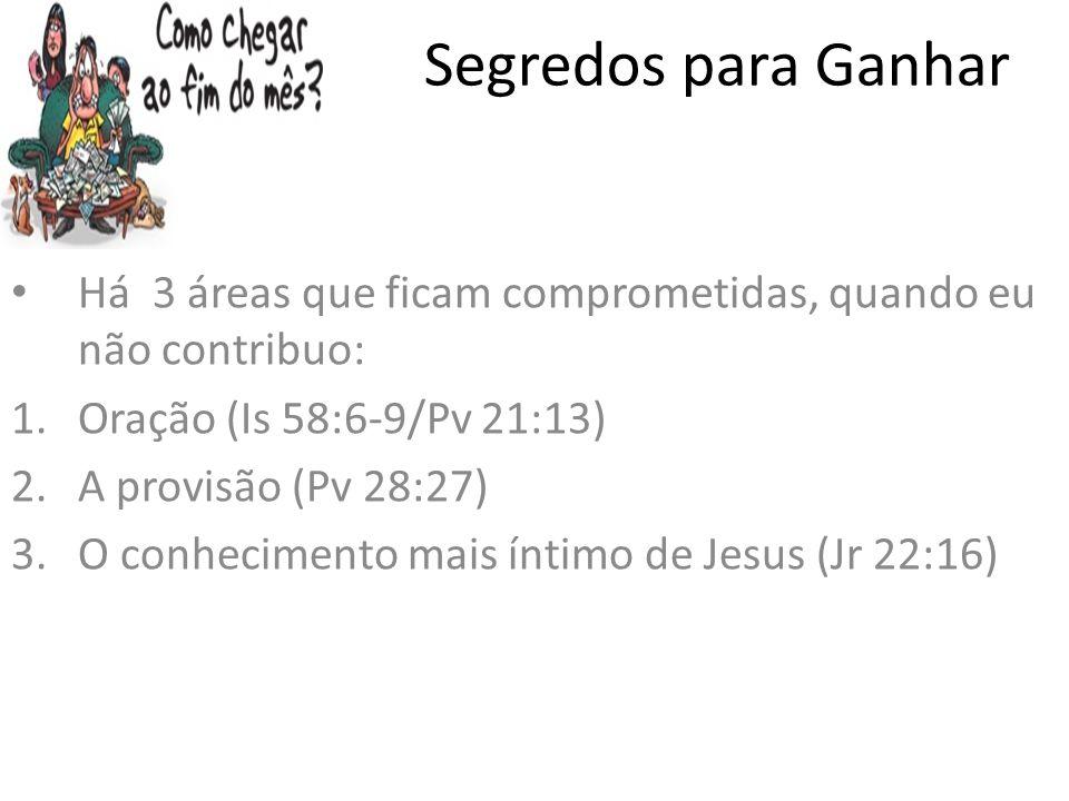 Segredos para Ganhar Há 3 áreas que ficam comprometidas, quando eu não contribuo: Oração (Is 58:6-9/Pv 21:13)