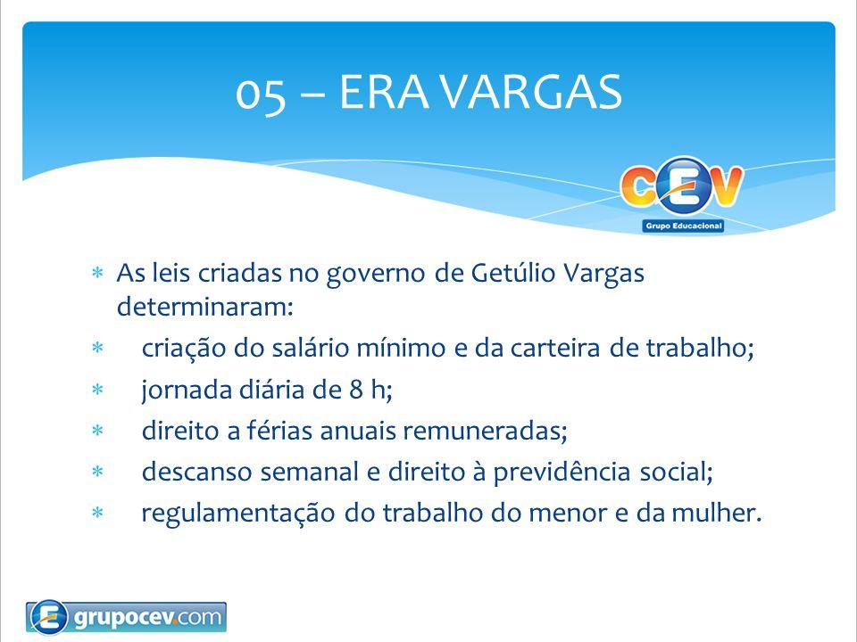 05 – ERA VARGASAs leis criadas no governo de Getúlio Vargas determinaram: criação do salário mínimo e da carteira de trabalho;