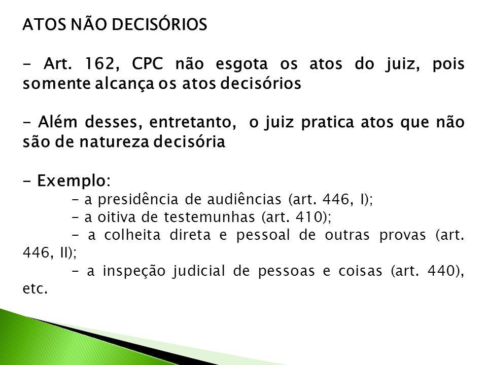 ATOS NÃO DECISÓRIOS - Art. 162, CPC não esgota os atos do juiz, pois somente alcança os atos decisórios.