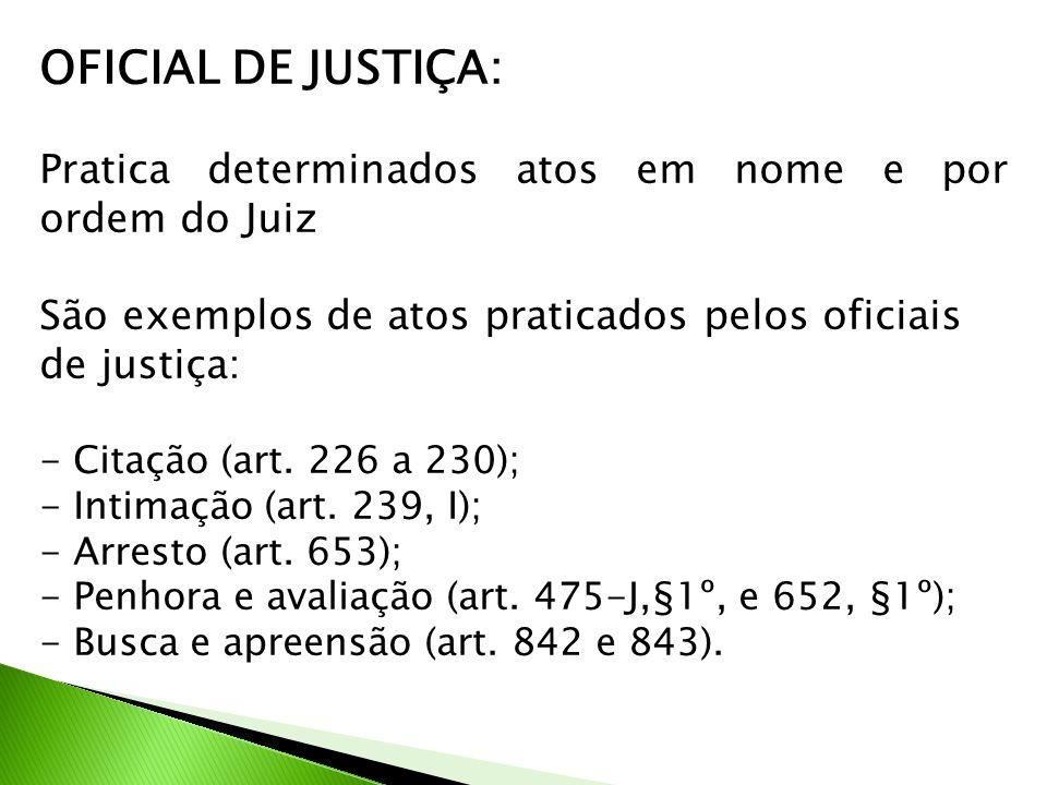 OFICIAL DE JUSTIÇA: Pratica determinados atos em nome e por ordem do Juiz. São exemplos de atos praticados pelos oficiais de justiça: