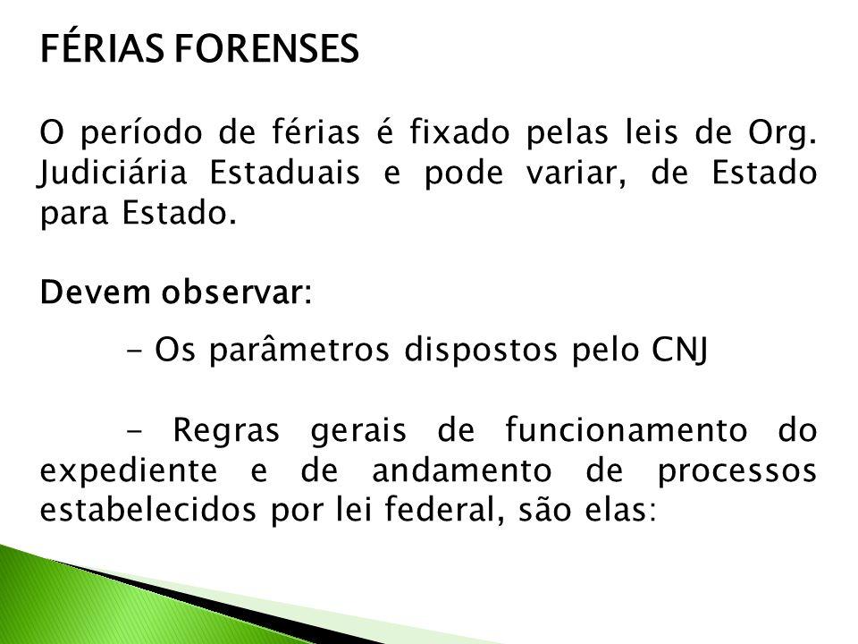 FÉRIAS FORENSES O período de férias é fixado pelas leis de Org. Judiciária Estaduais e pode variar, de Estado para Estado.