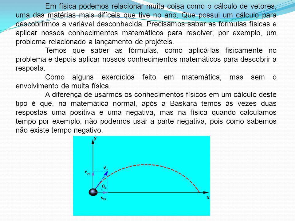 Em física podemos relacionar muita coisa como o cálculo de vetores, uma das matérias mais difíceis que tive no ano. Que possui um cálculo para descobrirmos a variável desconhecida. Precisamos saber as fórmulas físicas e aplicar nossos conhecimentos matemáticos para resolver, por exemplo, um problema relacionado a lançamento de projéteis.
