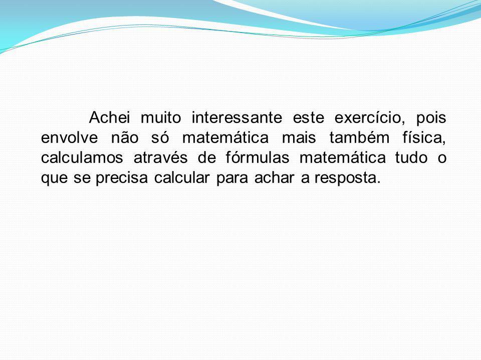 Achei muito interessante este exercício, pois envolve não só matemática mais também física, calculamos através de fórmulas matemática tudo o que se precisa calcular para achar a resposta.