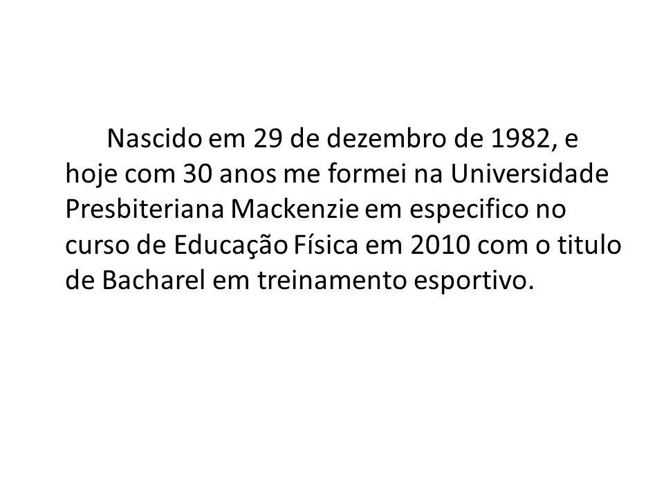 Nascido em 29 de dezembro de 1982, e hoje com 30 anos me formei na Universidade Presbiteriana Mackenzie em especifico no curso de Educação Física em 2010 com o titulo de Bacharel em treinamento esportivo.