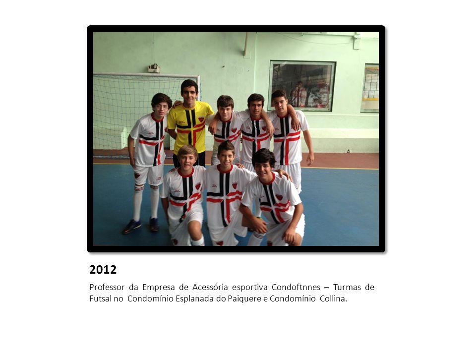 2012 Professor da Empresa de Acessória esportiva Condoftnnes – Turmas de Futsal no Condomínio Esplanada do Paiquere e Condomínio Collina.