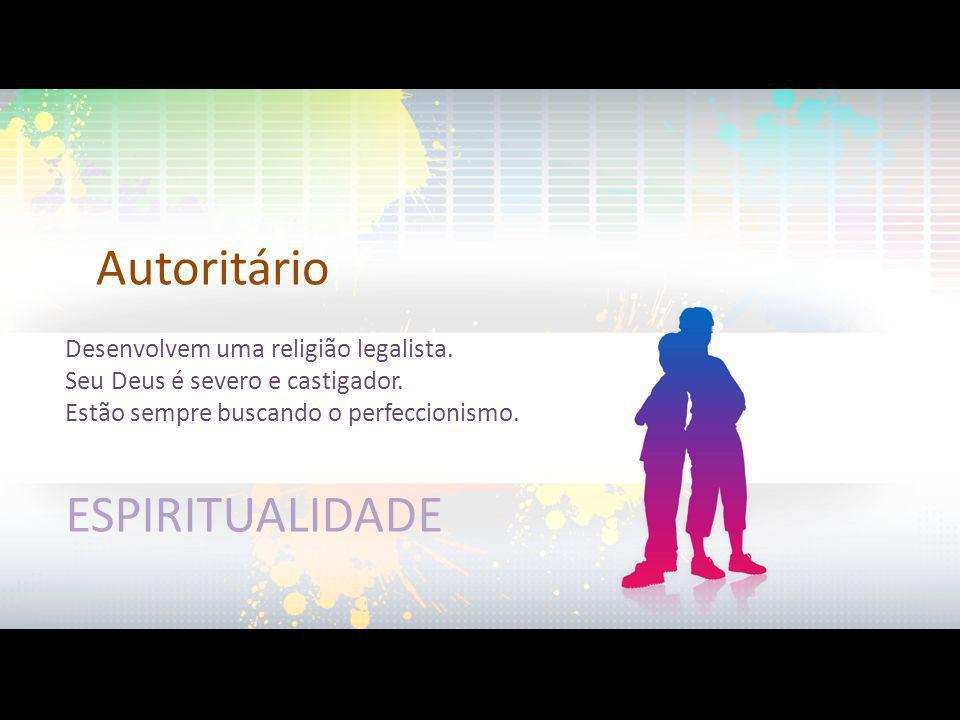 Autoritário ESPIRITUALIDADE Desenvolvem uma religião legalista.