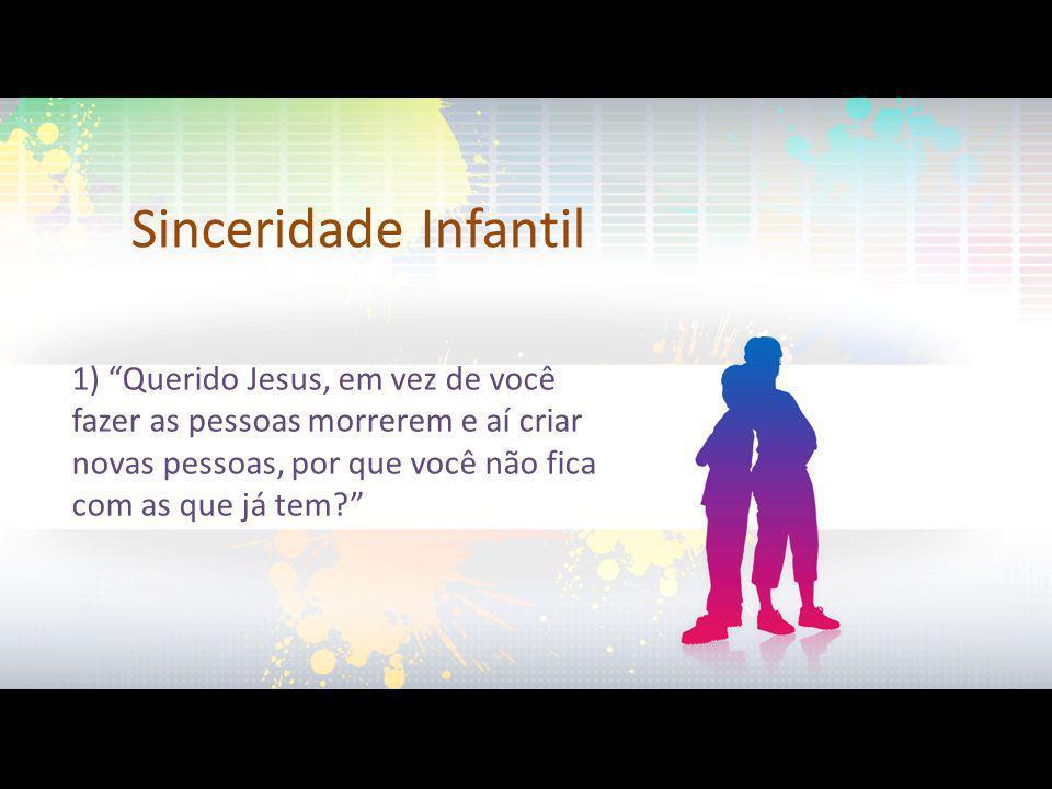 Sinceridade Infantil 1) Querido Jesus, em vez de você fazer as pessoas morrerem e aí criar novas pessoas, por que você não fica com as que já tem