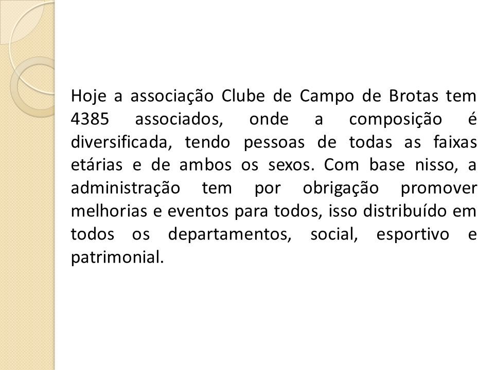 Hoje a associação Clube de Campo de Brotas tem 4385 associados, onde a composição é diversificada, tendo pessoas de todas as faixas etárias e de ambos os sexos.