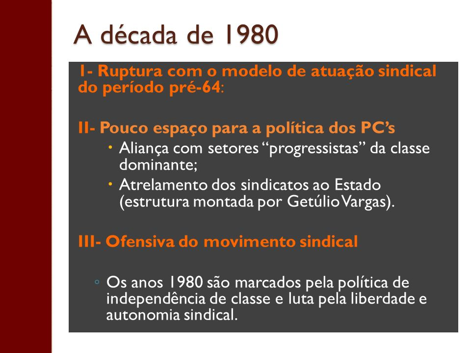 A década de 1980 1- Ruptura com o modelo de atuação sindical do período pré-64: II- Pouco espaço para a política dos PC's.