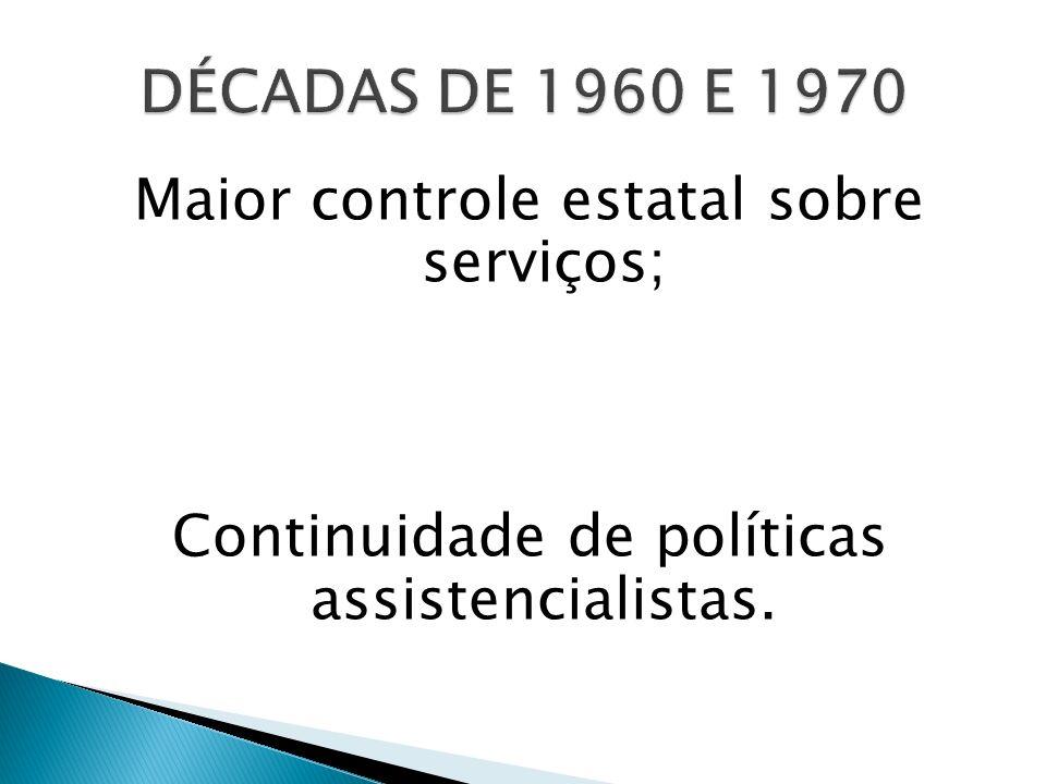 DÉCADAS DE 1960 E 1970 Maior controle estatal sobre serviços; Continuidade de políticas assistencialistas.
