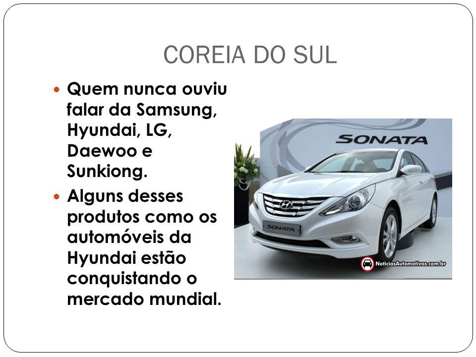 COREIA DO SUL Quem nunca ouviu falar da Samsung, Hyundai, LG, Daewoo e Sunkiong.