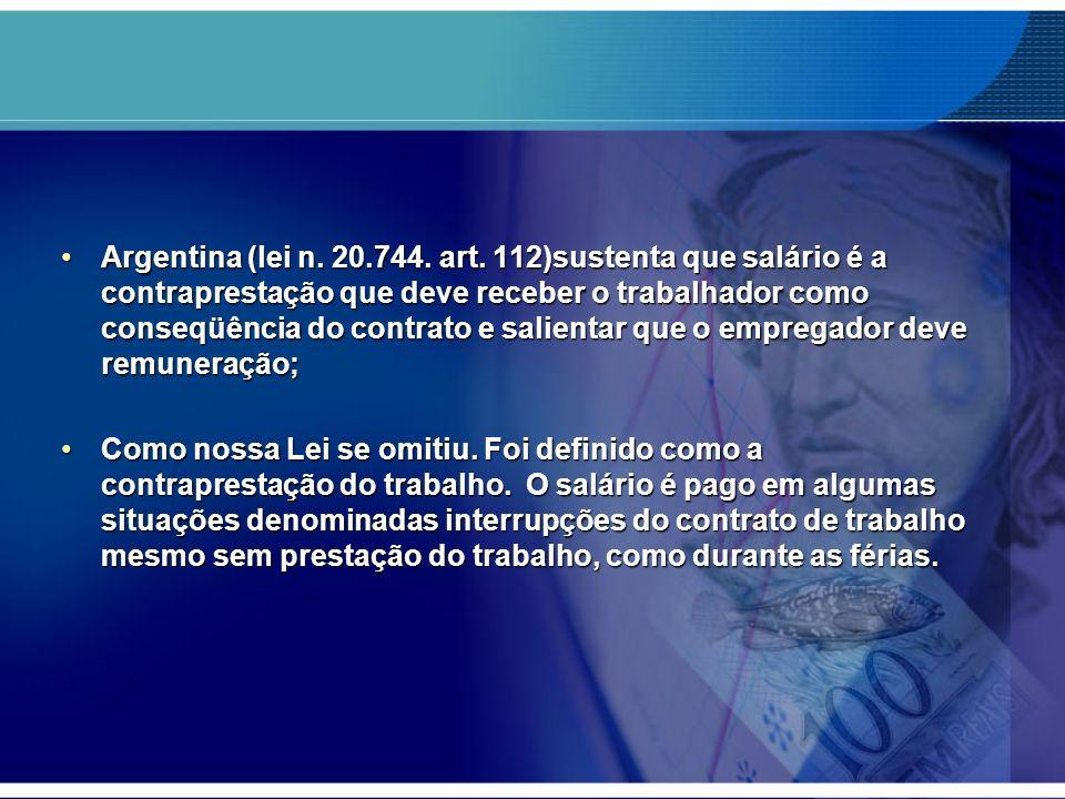 Argentina (lei n. 20.744. art. 112)sustenta que salário é a contraprestação que deve receber o trabalhador como conseqüência do contrato e salientar que o empregador deve remuneração;