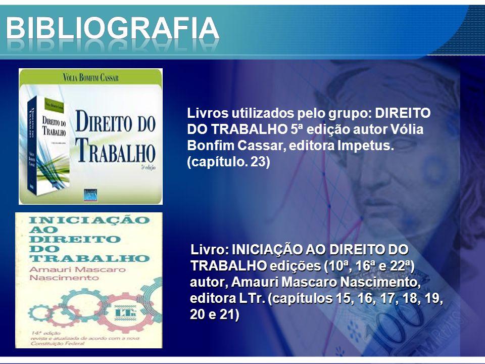 BIBLIOGRAFIA Livros utilizados pelo grupo: DIREITO DO TRABALHO 5ª edição autor Vólia Bonfim Cassar, editora Impetus. (capítulo. 23)