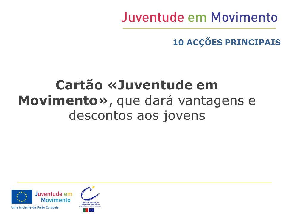 10 ACÇÕES PRINCIPAIS Cartão «Juventude em Movimento», que dará vantagens e descontos aos jovens
