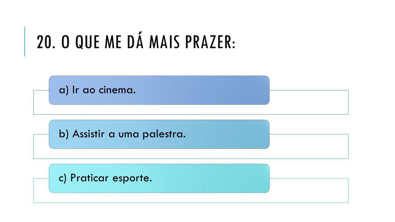20. O que me dá mais prazer: a) Ir ao cinema.