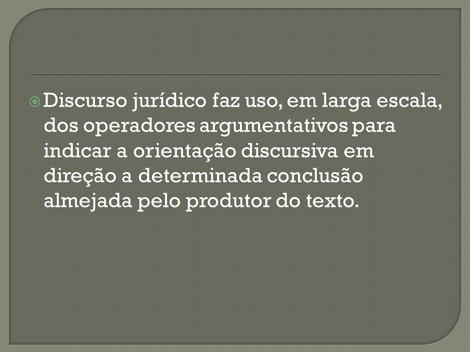 Discurso jurídico faz uso, em larga escala, dos operadores argumentativos para indicar a orientação discursiva em direção a determinada conclusão almejada pelo produtor do texto.