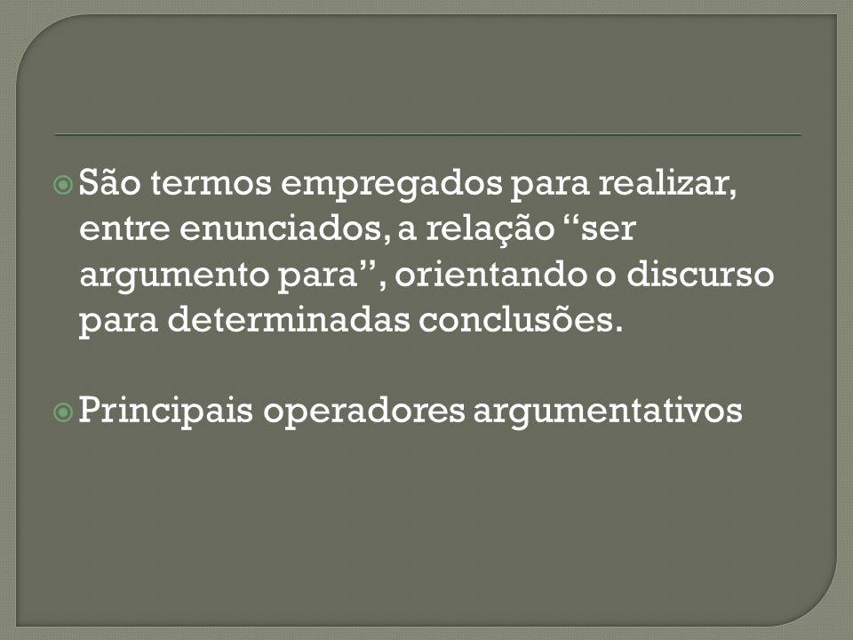 São termos empregados para realizar, entre enunciados, a relação ser argumento para , orientando o discurso para determinadas conclusões.
