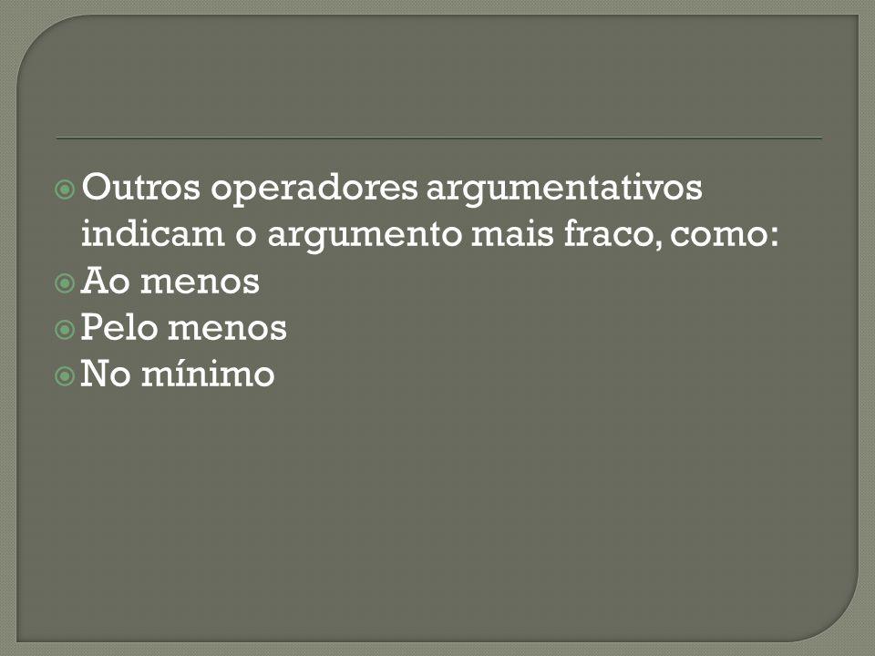 Outros operadores argumentativos indicam o argumento mais fraco, como: