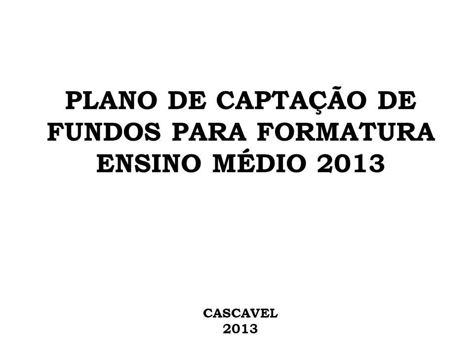 PLANO DE CAPTAÇÃO DE FUNDOS PARA FORMATURA ENSINO MÉDIO 2013 CASCAVEL 2013