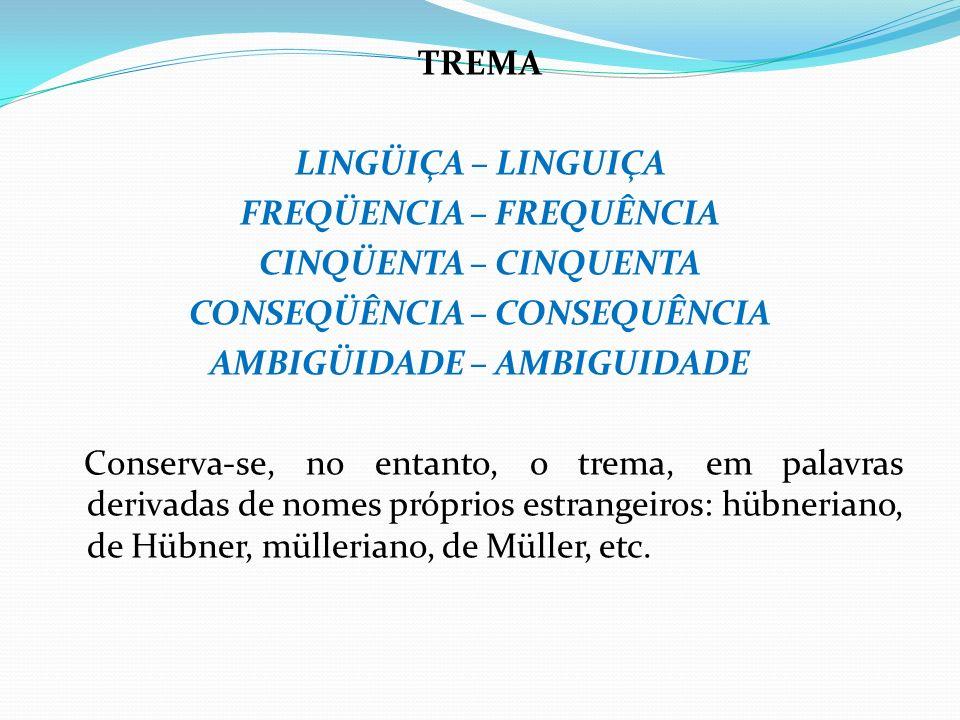 TREMA LINGÜIÇA – LINGUIÇA FREQÜENCIA – FREQUÊNCIA CINQÜENTA – CINQUENTA CONSEQÜÊNCIA – CONSEQUÊNCIA AMBIGÜIDADE – AMBIGUIDADE Conserva-se, no entanto, o trema, em palavras derivadas de nomes próprios estrangeiros: hübneriano, de Hübner, mülleriano, de Müller, etc.