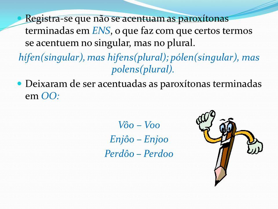 Registra-se que não se acentuam as paroxítonas terminadas em ENS, o que faz com que certos termos se acentuem no singular, mas no plural.