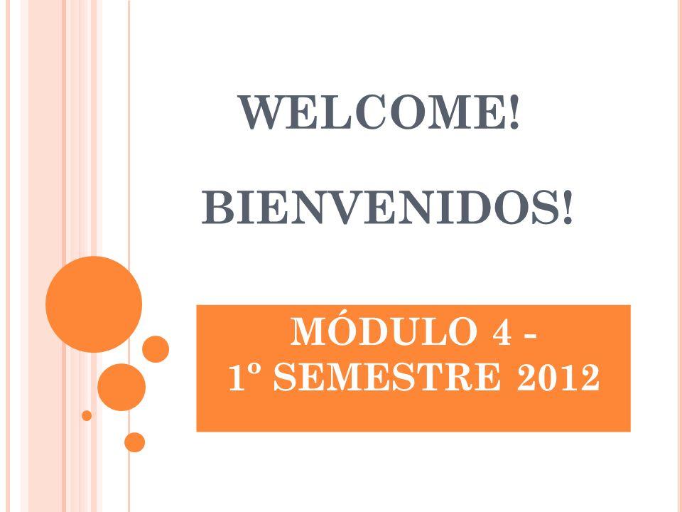 WELCOME! BIENVENIDOS! MÓDULO 4 - 1º SEMESTRE 2012