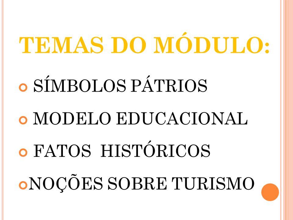TEMAS DO MÓDULO: SÍMBOLOS PÁTRIOS MODELO EDUCACIONAL FATOS HISTÓRICOS