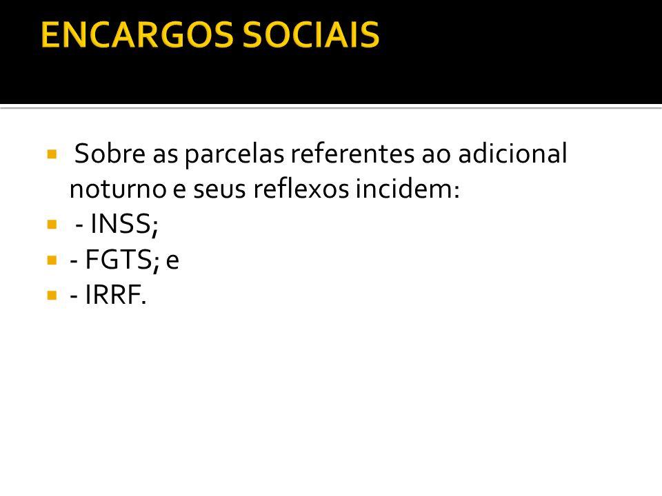ENCARGOS SOCIAIS Sobre as parcelas referentes ao adicional noturno e seus reflexos incidem: - INSS;