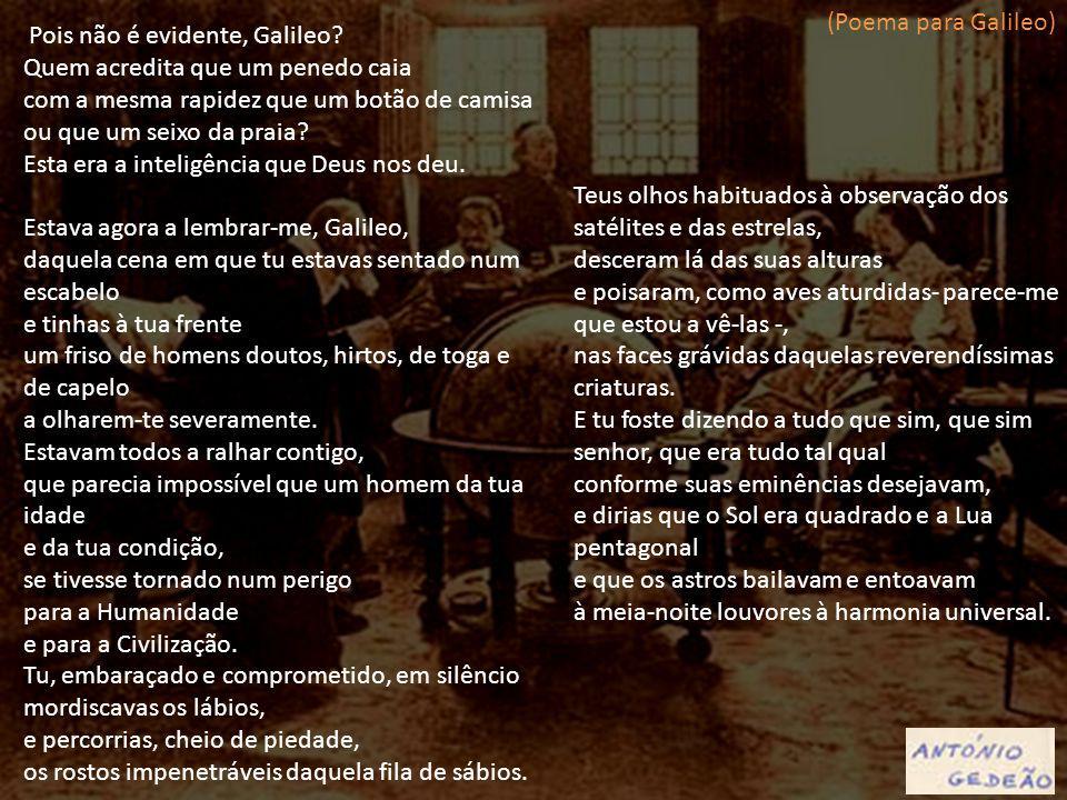 (Poema para Galileo) Pois não é evidente, Galileo Quem acredita que um penedo caia.