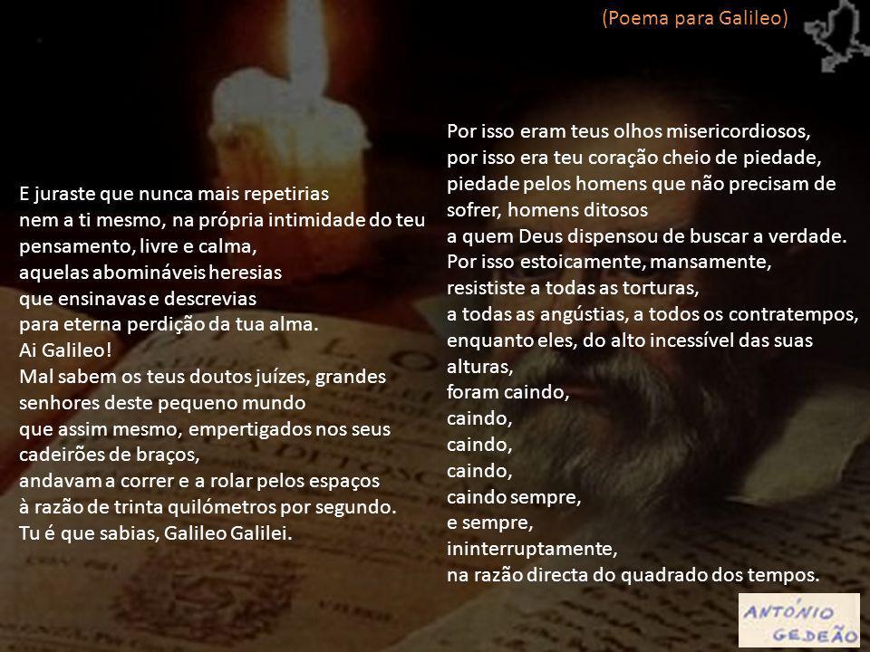 (Poema para Galileo) Por isso eram teus olhos misericordiosos, por isso era teu coração cheio de piedade,
