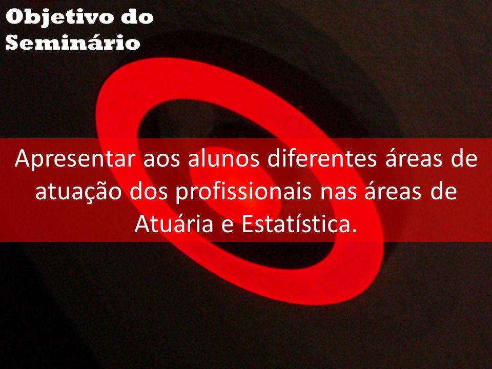 Objetivo do Seminário Apresentar aos alunos diferentes áreas de atuação dos profissionais nas áreas de Atuária e Estatística.