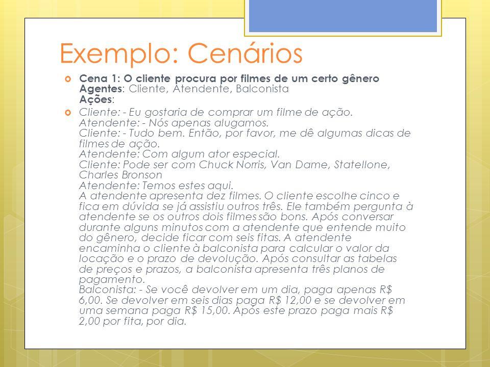 Exemplo: Cenários Cena 1: O cliente procura por filmes de um certo gênero Agentes: Cliente, Atendente, Balconista Ações: