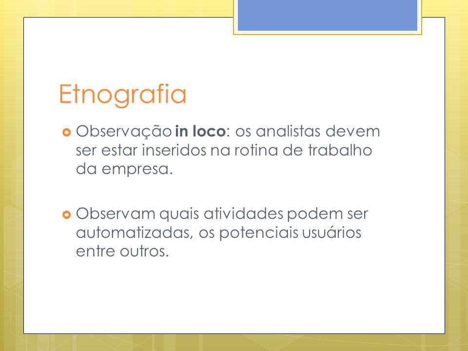 Etnografia Observação in loco: os analistas devem ser estar inseridos na rotina de trabalho da empresa.